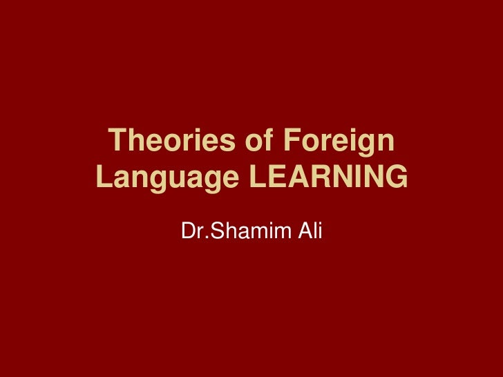 Theories of Foreign Language LEARNING<br />Dr.Shamim Ali<br />