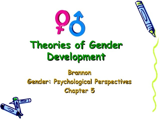 Theories of Gender   Development            BrannonGender: Psychological Perspectives           Chapter 5
