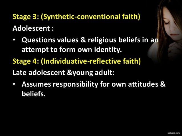 Stage 5: (Conjunctive faith) Adult : • Integrates other perspectives about faith into own definition of truth. Stage 6: (U...