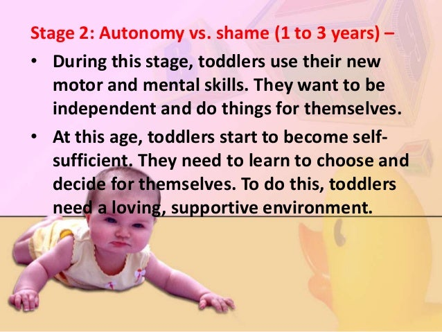 • Positive opportunities for self feeding, toileting, dressing, and exploration will result in autonomy, or independence. ...
