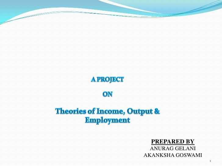 A PROJECT <br />ON<br />Theories of Income, Output & Employment<br />PREPARED BY<br />ANURAG GELANI<br />AKANKSHA GOSWAMI<...