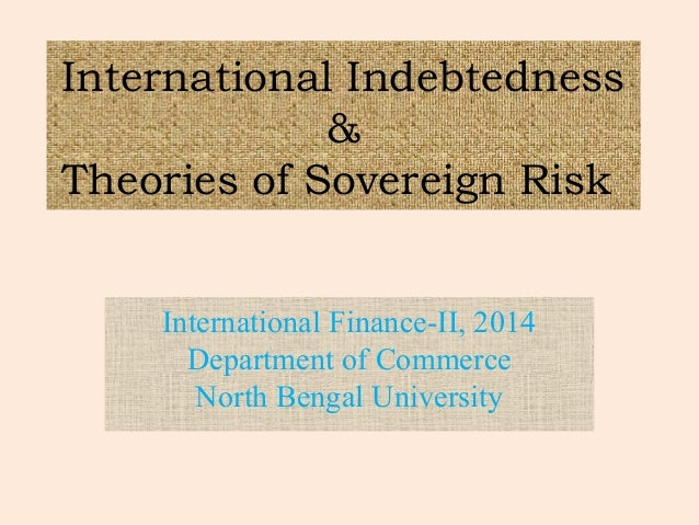 International Indebtedness & Theories of Sovereign Risk International Finance-II, 2014 Department of Commerce North Bengal...