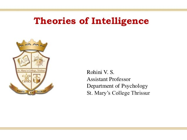 Theories of Intelligence Rohini V. S. Assistant Professor Department of Psychology St. Mary's College Thrissur