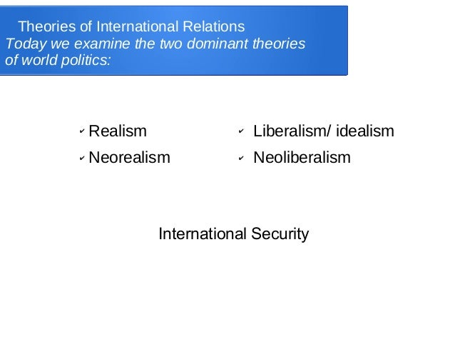 Theories of International RelationsToday we examine the two dominant theoriesof world politics:✔ Realism✔ Neorealism✔ Libe...