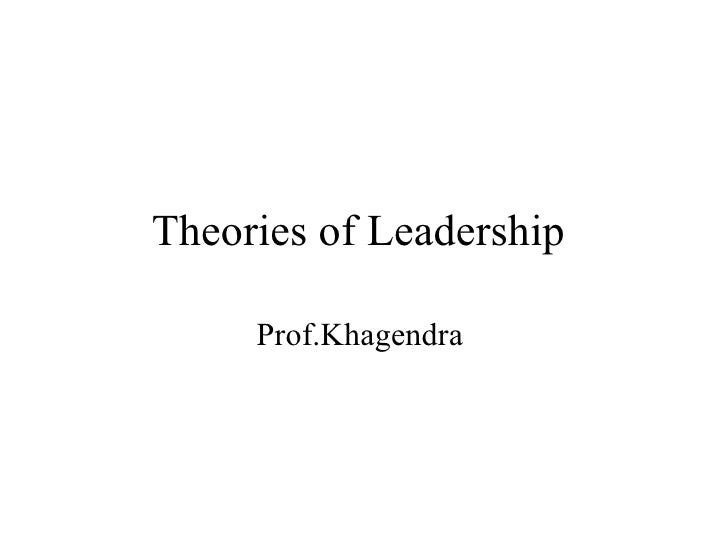 Theories of Leadership     Prof.Khagendra