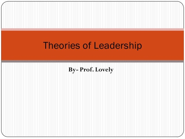 Theories of Leadership     By- Prof. Lovely
