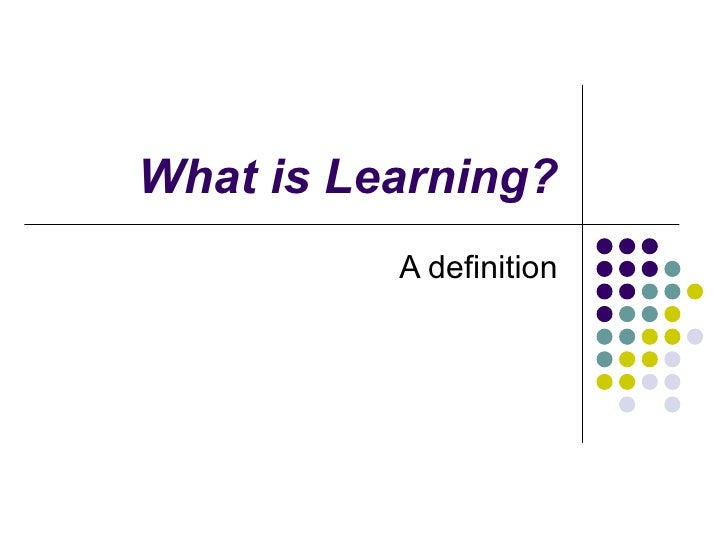 What is Learning? A definition