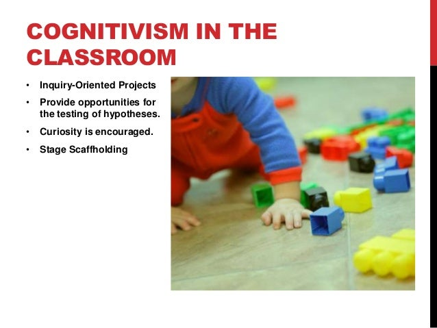 COGNITIVISM IN THE CLASSROOM •  Inquiry-Oriented Projects  •  Provide opportunities for the testing of hypotheses.  •  Cur...