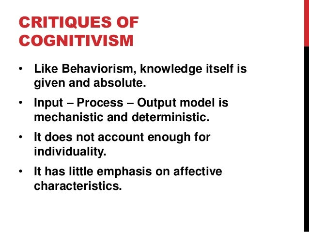 CRITIQUES OF COGNITIVISM • Like Behaviorism, knowledge itself is given and absolute. • Input – Process – Output model is m...