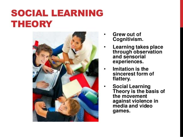 SOCIAL LEARNING THEORY • •  •  •  Grew out of Cognitivism. Learning takes place through observation and sensorial experien...