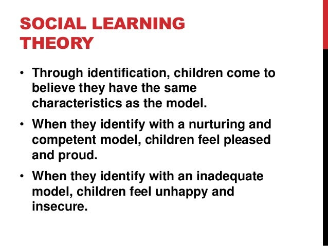 SOCIAL LEARNING THEORY • Through identification, children come to believe they have the same characteristics as the model....