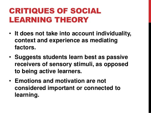 CRITIQUES OF SOCIAL LEARNING THEORY • It does not take into account individuality, context and experience as mediating fac...