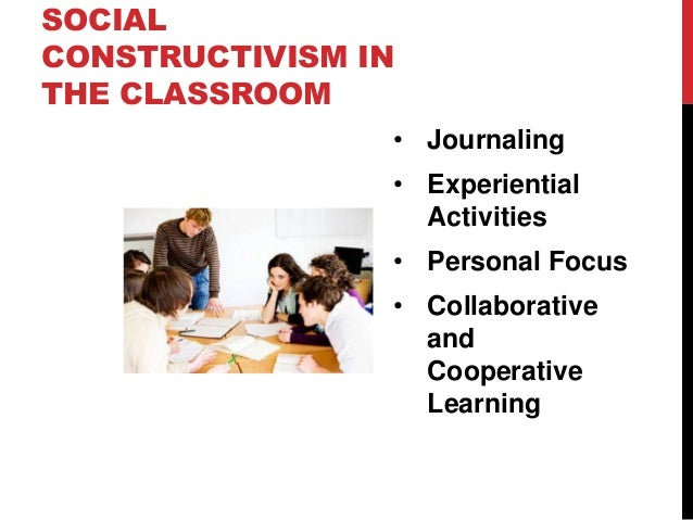 SOCIAL CONSTRUCTIVISM IN THE CLASSROOM • Journaling • Experiential Activities • Personal Focus • Collaborative and Coopera...