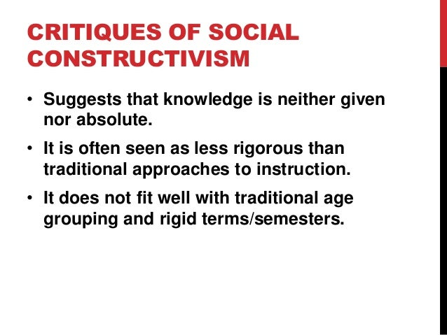 CRITIQUES OF SOCIAL CONSTRUCTIVISM • Suggests that knowledge is neither given nor absolute. • It is often seen as less rig...