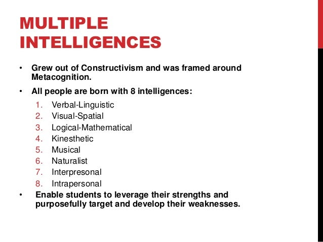 MULTIPLE INTELLIGENCES •  Grew out of Constructivism and was framed around Metacognition.  •  All people are born with 8 i...