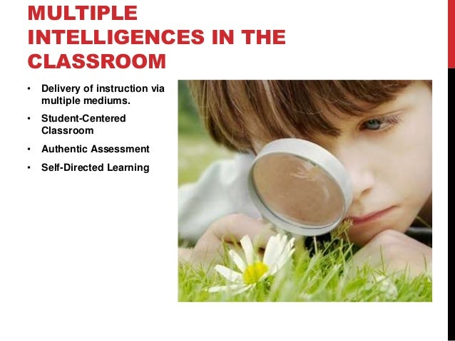 MULTIPLE INTELLIGENCES IN THE CLASSROOM •  Delivery of instruction via multiple mediums.  •  Student-Centered Classroom  •...