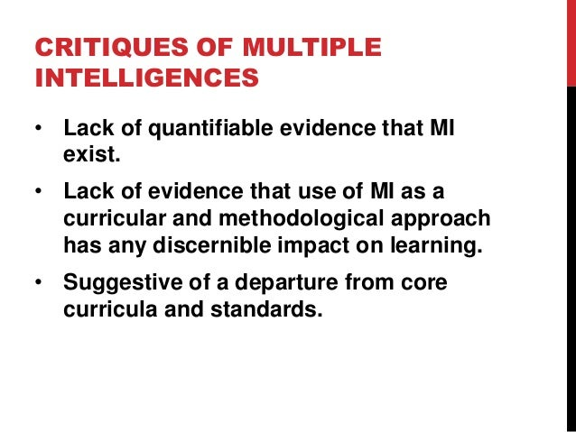 CRITIQUES OF MULTIPLE INTELLIGENCES • Lack of quantifiable evidence that MI exist. • Lack of evidence that use of MI as a ...