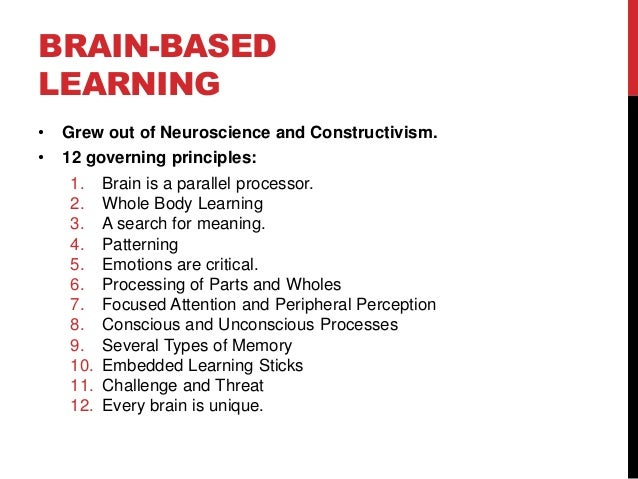 BRAIN-BASED LEARNING •  Grew out of Neuroscience and Constructivism.  •  12 governing principles: 1. 2. 3. 4. 5. 6. 7. 8. ...
