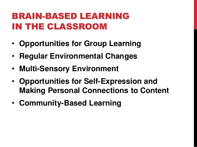 BRAIN-BASED LEARNING IN THE CLASSROOM • Opportunities for Group Learning • Regular Environmental Changes • Multi-Sensory E...