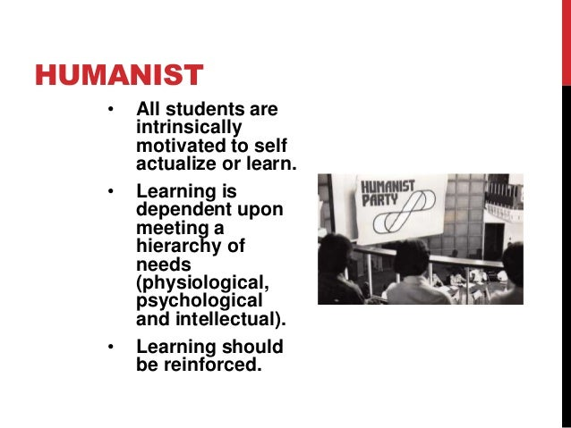 HUMANIST •  •  •  All students are intrinsically motivated to self actualize or learn. Learning is dependent upon meeting ...