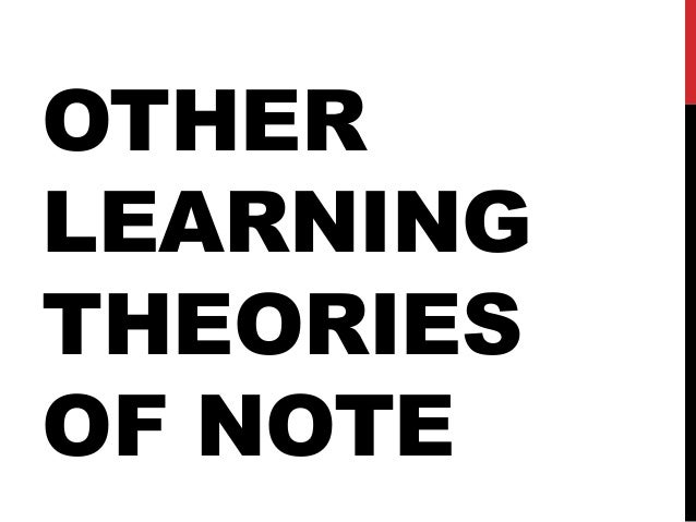OTHER LEARNING THEORIES OF NOTE