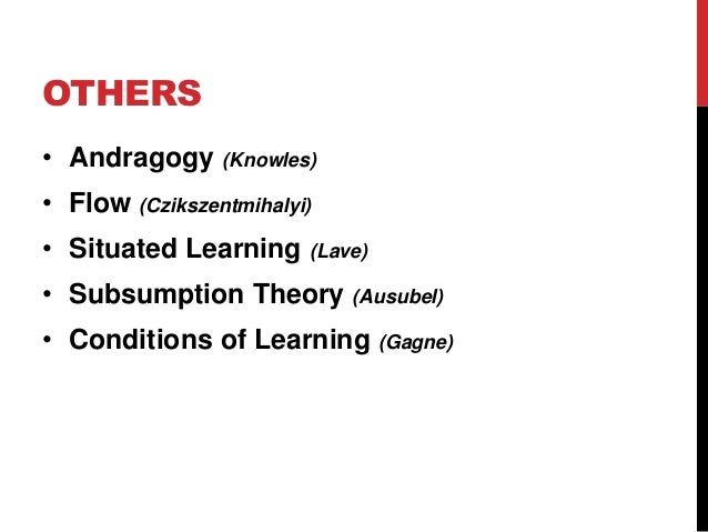OTHERS • Andragogy (Knowles) • Flow (Czikszentmihalyi) • Situated Learning (Lave) • Subsumption Theory (Ausubel) • Conditi...