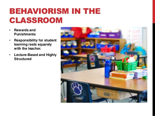 BEHAVIORISM IN THE CLASSROOM •  Rewards and Punishments  •  Responsibility for student learning rests squarely with the te...