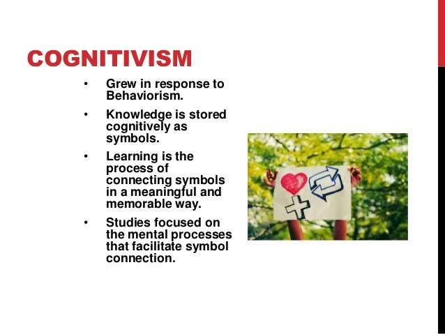 COGNITIVISM • • •  •  Grew in response to Behaviorism. Knowledge is stored cognitively as symbols. Learning is the process...