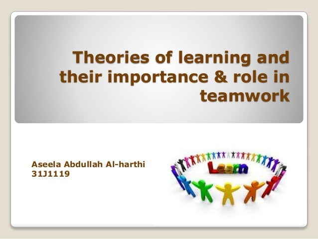 Theories of learning and their importance & role in teamwork Aseela Abdullah Al-harthi 31J1119