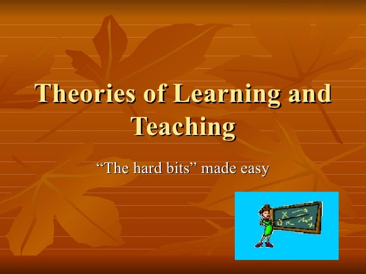 """Theories of Learning and Teaching """" The hard bits"""" made easy"""