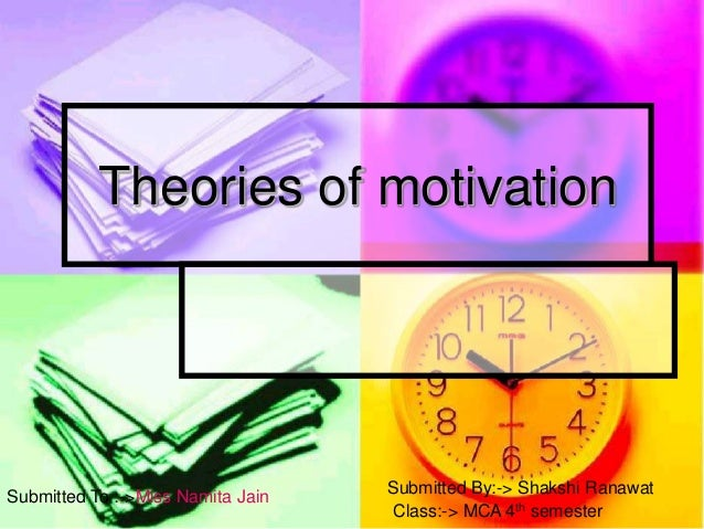 Theories of motivation Submitted To :->Miss Namita Jain Submitted By:-> Shakshi Ranawat Class:-> MCA 4th semester