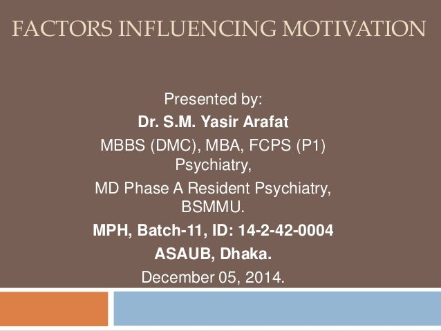 FACTORS INFLUENCING MOTIVATION  Presented by:  Dr. S.M. Yasir Arafat  MBBS (DMC), MBA, FCPS (P1)  Psychiatry,  MD Phase A ...