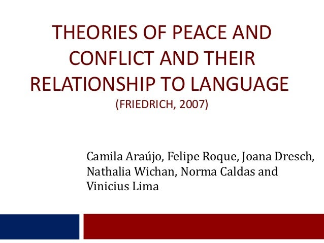 THEORIES OF PEACE AND CONFLICT AND THEIR RELATIONSHIP TO LANGUAGE (FRIEDRICH, 2007)  Camila Araújo, Felipe Roque, Joana Dr...