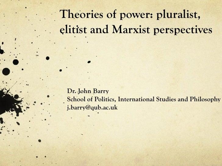 Theories of power: pluralist,elitist and Marxist perspectives Dr. John Barry School of Politics, International Studies and...
