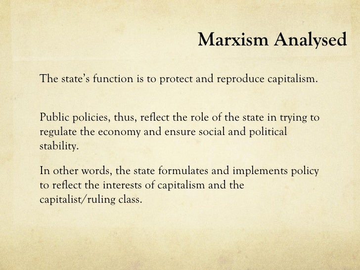 Marxism AnalysedThe state's function is to protect and reproduce capitalism.Public policies, thus, reflect the role of the...