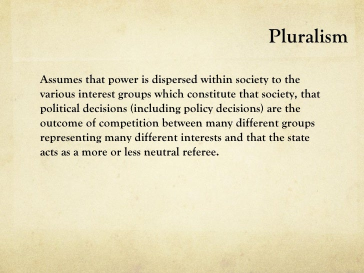 PluralismAssumes that power is dispersed within society to thevarious interest groups which constitute that society, thatp...