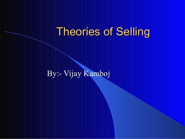 Theories of Selling  By:- Vijay Kamboj