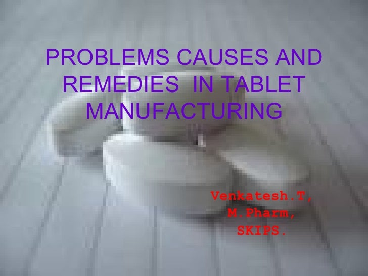 PROBLEMS CAUSES AND REMEDIES IN TABLET   MANUFACTURING           Venkatesh.T,             M.Pharm,              SKIPS.