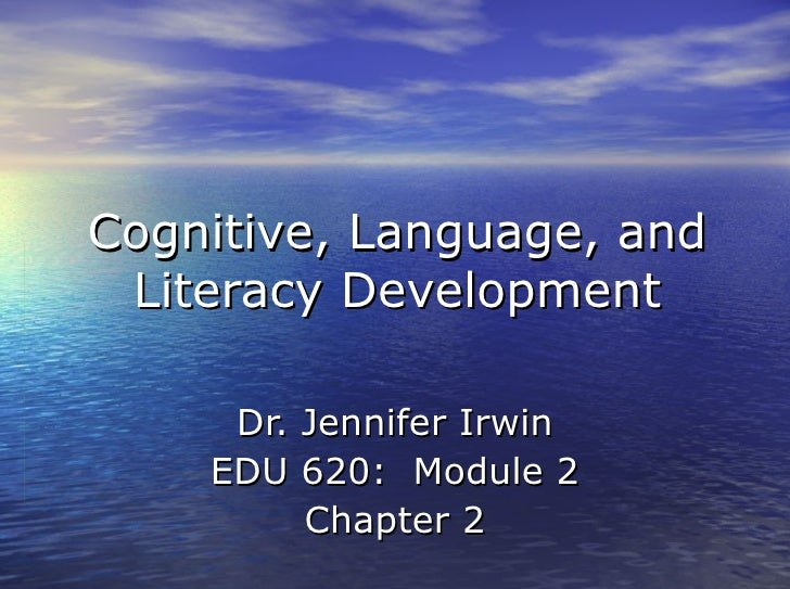 Cognitive, Language, and Literacy Development     Dr. Jennifer Irwin    EDU 620: Module 2         Chapter 2