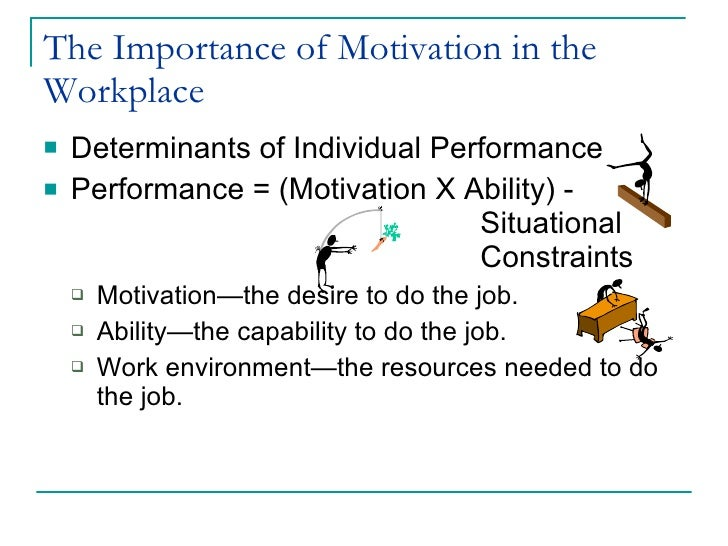 importance of motivation in workplace Motivating employees to perform to their maximum potential is the  promoting  the wrong people, but it is important for employees to know and understand that.