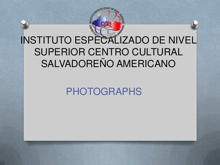 INSTITUTO ESPECALIZADO DE NIVEL SUPERIOR CENTRO CULTURAL SALVADOREÑO AMERICANO<br />PHOTOGRAPHS<br />