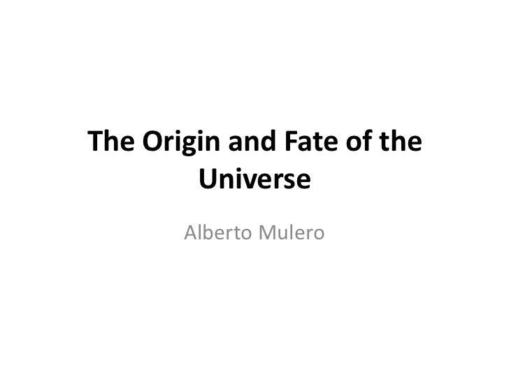 The Origin and Fate of the        Universe       Alberto Mulero