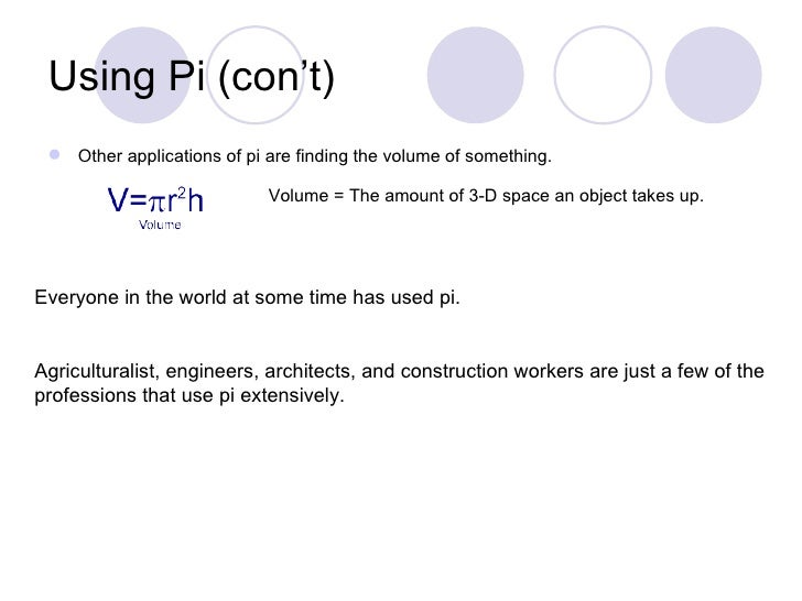 Using Pi (con't)  Other applications of pi are finding the volume of something.                            Volume = The a...