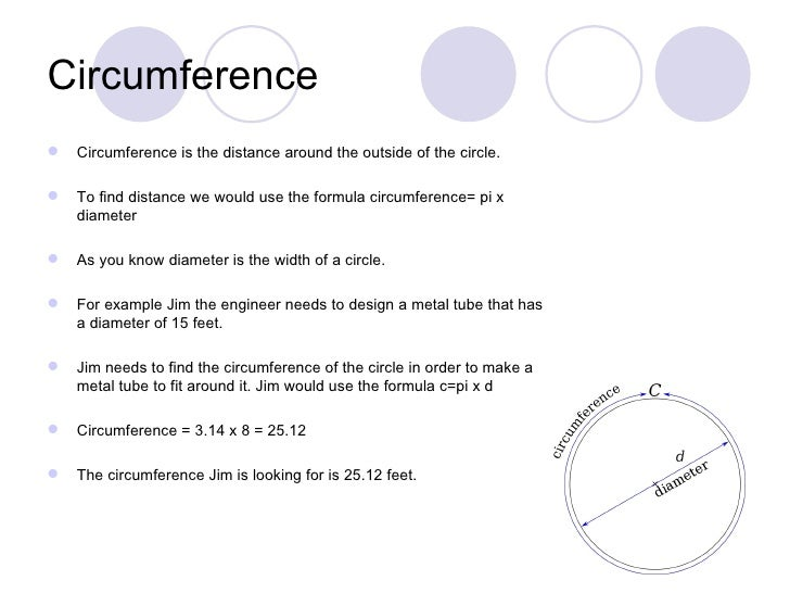 Circumference   Circumference is the distance around the outside of the circle.   To find distance we would use the form...