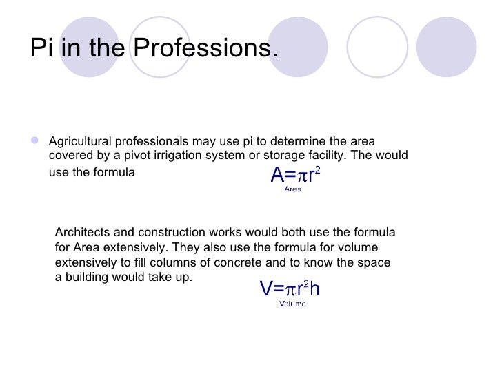 Pi in the Professions. Agricultural professionals may use pi to determine the area  covered by a pivot irrigation system ...