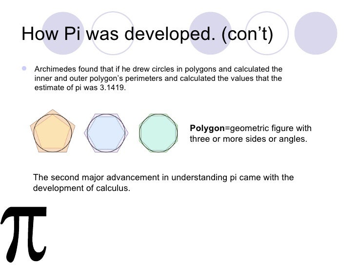 How Pi was developed. (con't) Archimedes found that if he drew circles in polygons and calculated the  inner and outer po...