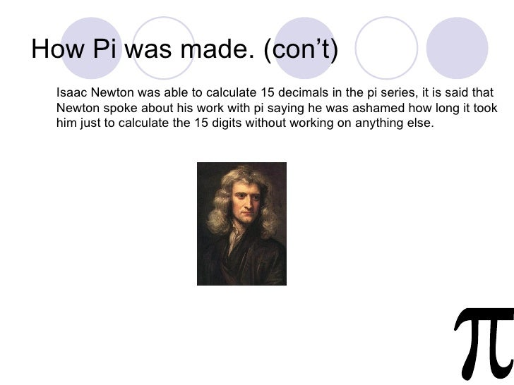 How Pi was made. (con't) Isaac Newton was able to calculate 15 decimals in the pi series, it is said that Newton spoke abo...