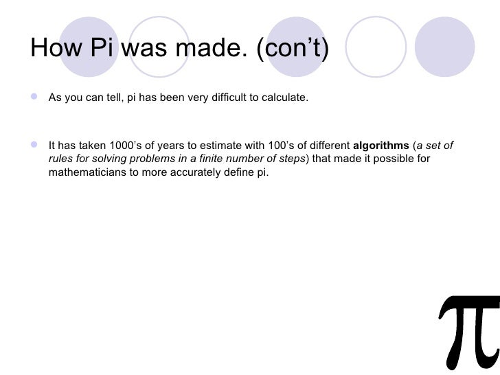 How Pi was made. (con't) As you can tell, pi has been very difficult to calculate. It has taken 1000's of years to estim...