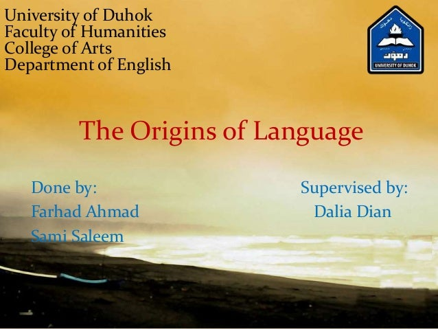The Origins of Language Done by: Supervised by: Farhad Ahmad Dalia Dian Sami Saleem University of Duhok Faculty of Humanit...