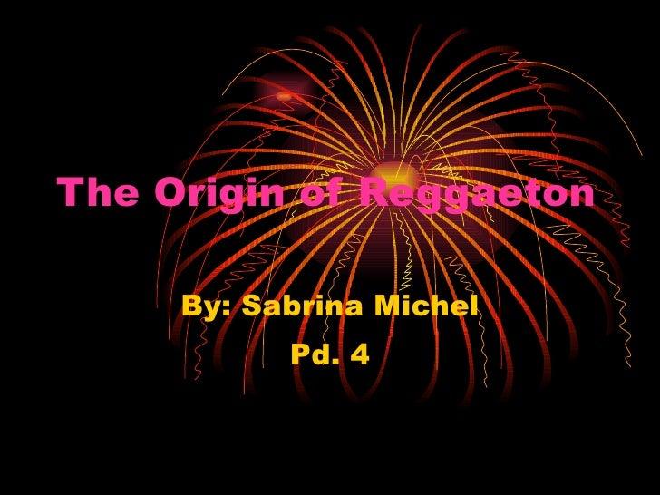 The Origin of Reggaeton   By: Sabrina Michel Pd. 4